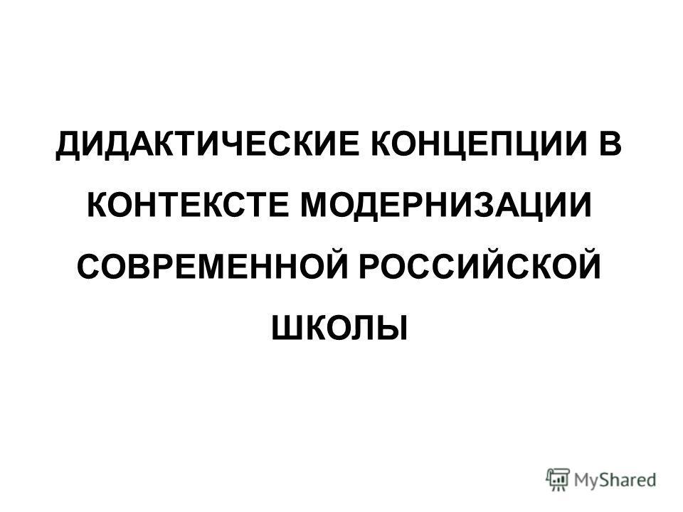 ДИДАКТИЧЕСКИЕ КОНЦЕПЦИИ В КОНТЕКСТЕ МОДЕРНИЗАЦИИ СОВРЕМЕННОЙ РОССИЙСКОЙ ШКОЛЫ
