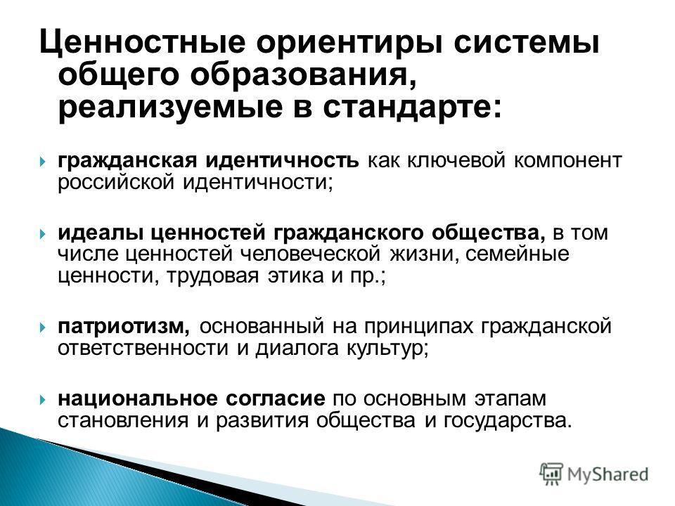 Ценностные ориентиры системы общего образования, реализуемые в стандарте: гражданская идентичность как ключевой компонент российской идентичности; идеалы ценностей гражданского общества, в том числе ценностей человеческой жизни, семейные ценности, тр