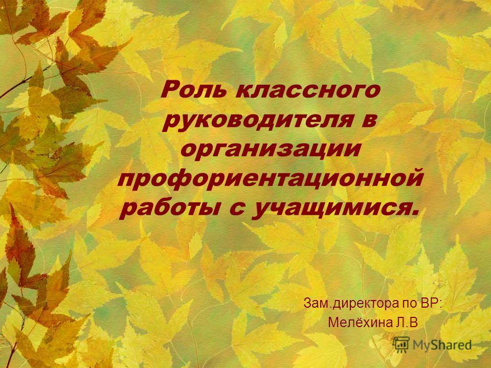 Зам.директора по ВР: Мелёхина Л.В Роль классного руководителя в организации профориентационной работы с учащимися.