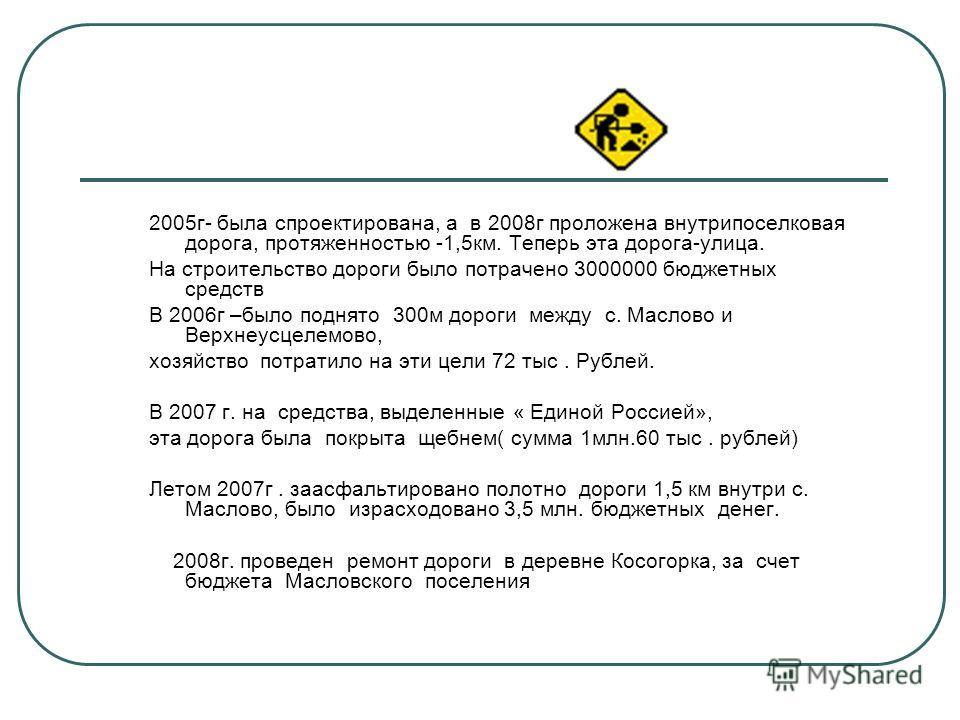 2005г- была спроектирована, а в 2008г проложена внутрипоселковая дорога, протяженностью -1,5км. Теперь эта дорога-улица. На строительство дороги было потрачено 3000000 бюджетных средств В 2006г –было поднято 300м дороги между с. Маслово и Верхнеусцел