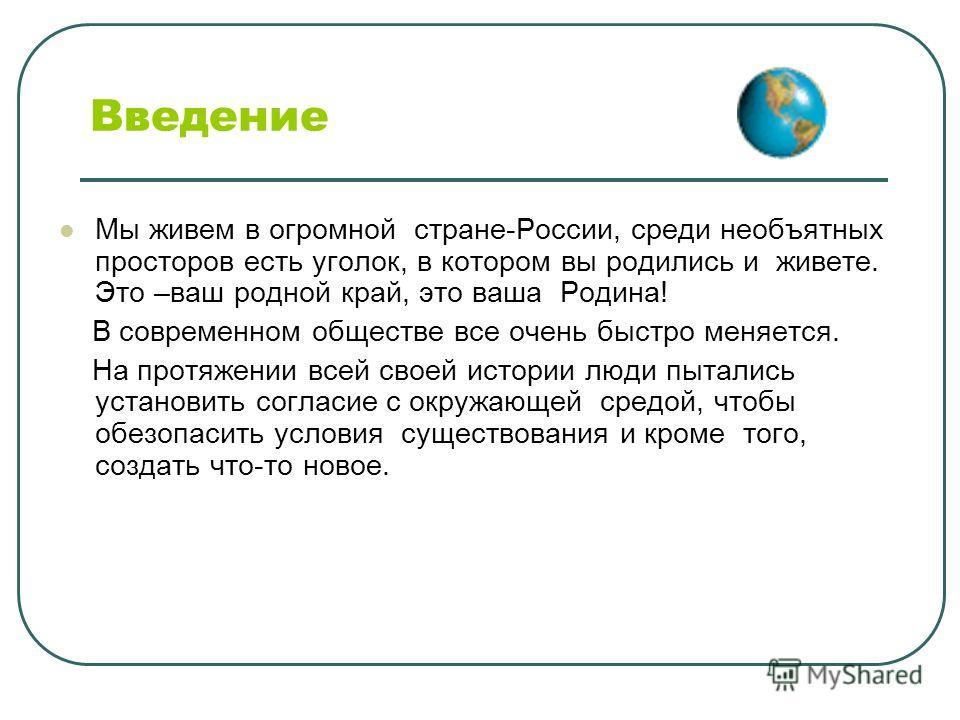 Введение Мы живем в огромной стране-России, среди необъятных просторов есть уголок, в котором вы родились и живете. Это –ваш родной край, это ваша Родина! В современном обществе все очень быстро меняется. На протяжении всей своей истории люди пыталис