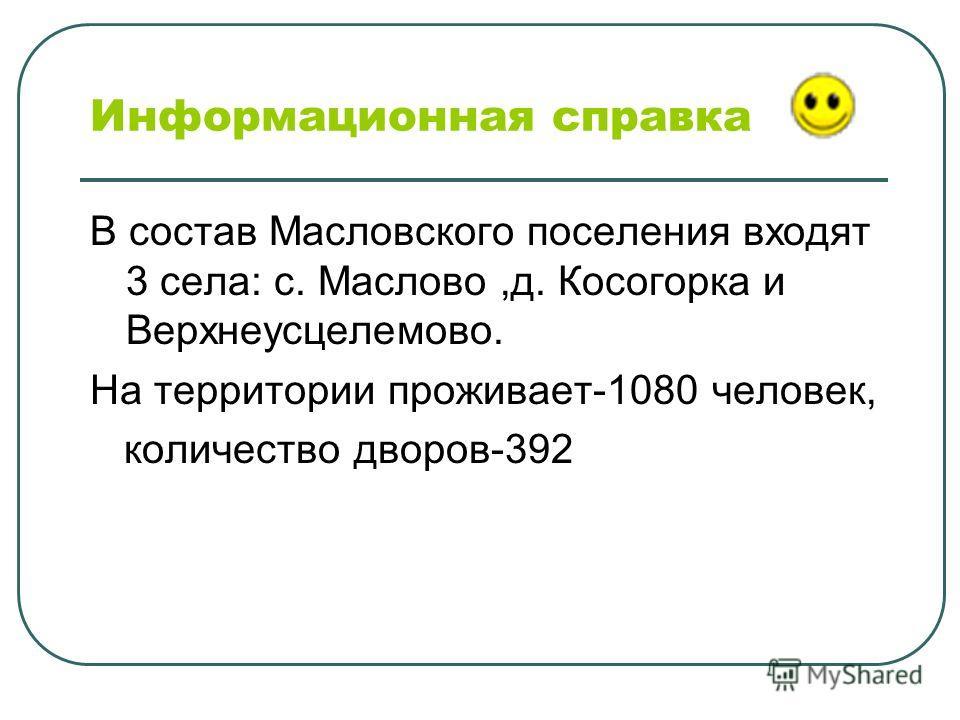 Информационная справка В состав Масловского поселения входят 3 села: с. Маслово,д. Косогорка и Верхнеусцелемово. На территории проживает-1080 человек, количество дворов-392