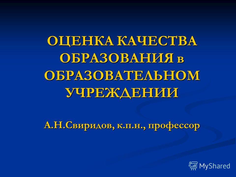 ОЦЕНКА КАЧЕСТВА ОБРАЗОВАНИЯ в ОБРАЗОВАТЕЛЬНОМ УЧРЕЖДЕНИИ А.Н.Свиридов, к.п.н., профессор