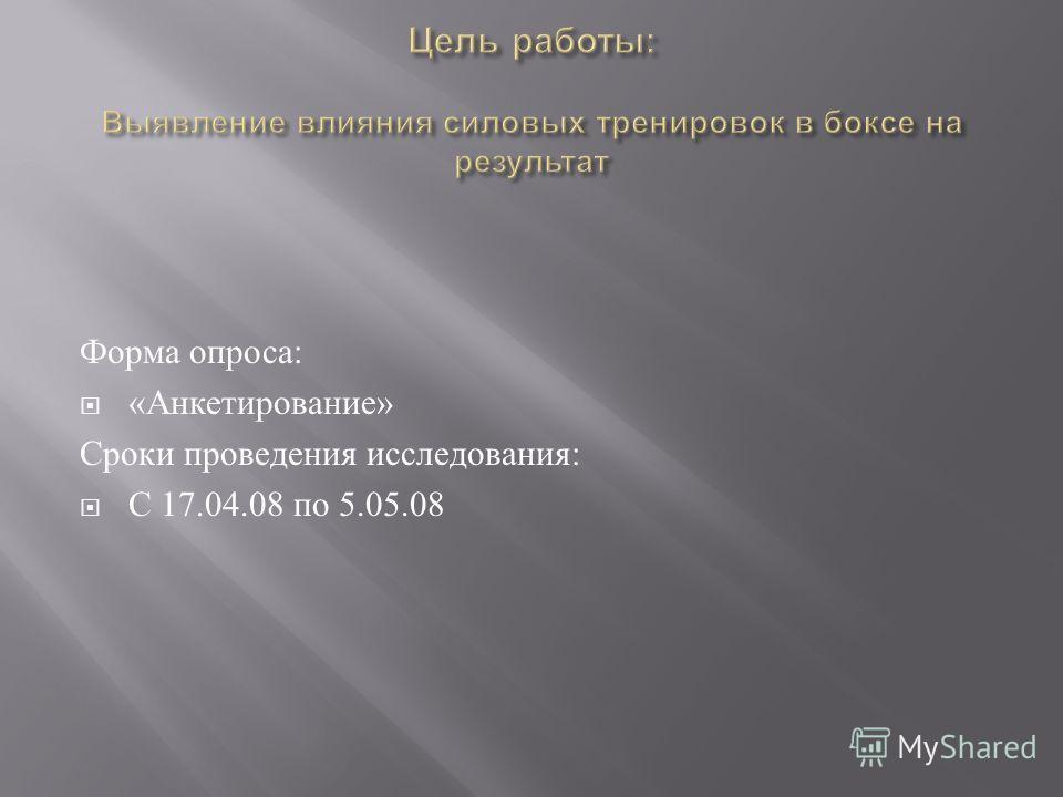 Форма опроса : « Анкетирование » Сроки проведения исследования : С 17.04.08 по 5.05.08