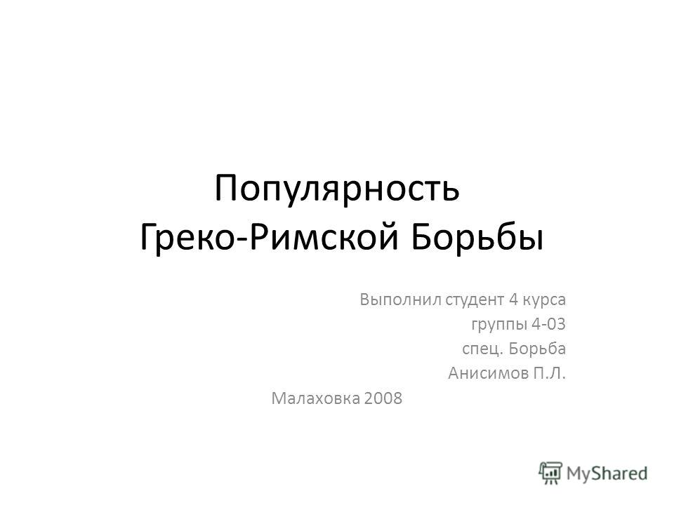 Популярность Греко-Римской Борьбы Выполнил студент 4 курса группы 4-03 спец. Борьба Анисимов П.Л. Малаховка 2008