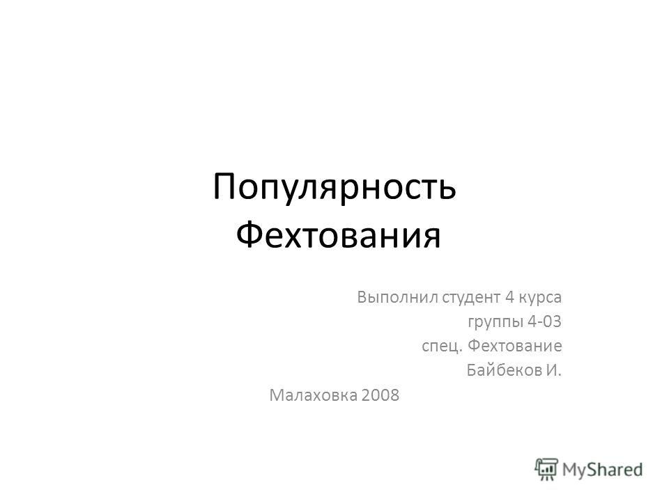 Популярность Фехтования Выполнил студент 4 курса группы 4-03 спец. Фехтование Байбеков И. Малаховка 2008