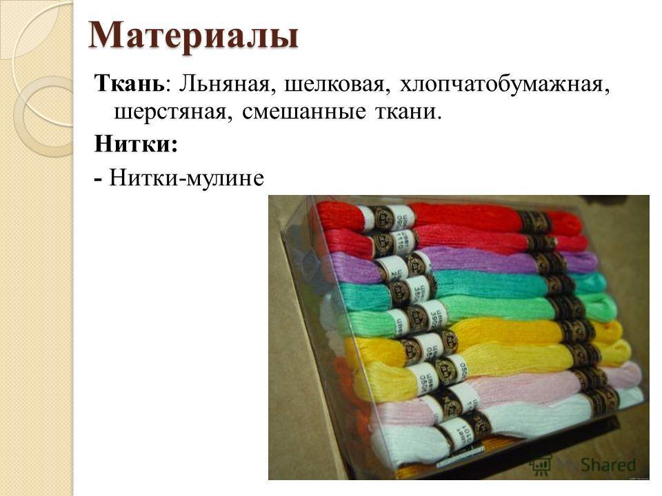 Материалы Ткань: Льняная, шелковая, хлопчатобумажная, шерстяная, смешанные ткани. Нитки: - Нитки-мулине