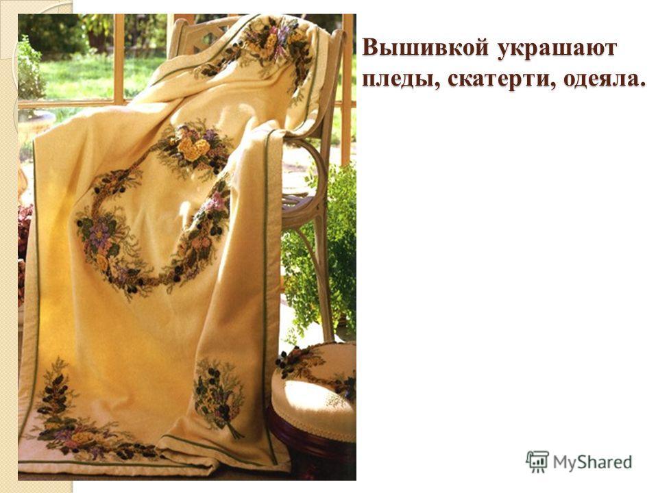 Вышивкой украшают пледы, скатерти, одеяла.