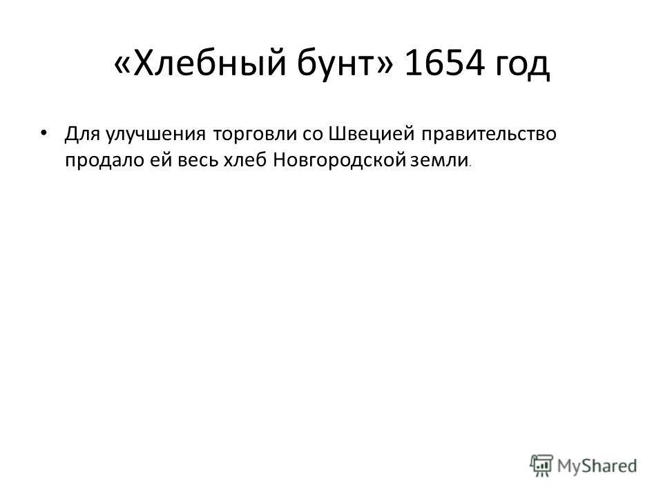 «Хлебный бунт» 1654 год Для улучшения торговли со Швецией правительство продало ей весь хлеб Новгородской земли.