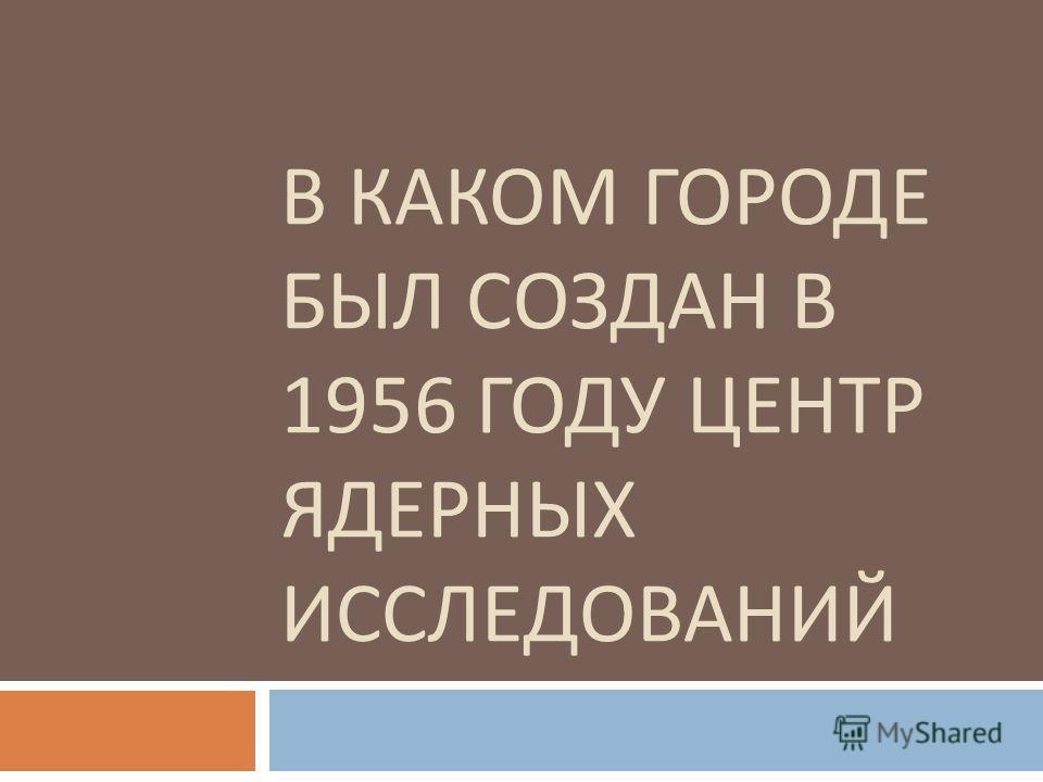 В КАКОМ ГОРОДЕ БЫЛ СОЗДАН В 1956 ГОДУ ЦЕНТР ЯДЕРНЫХ ИССЛЕДОВАНИЙ