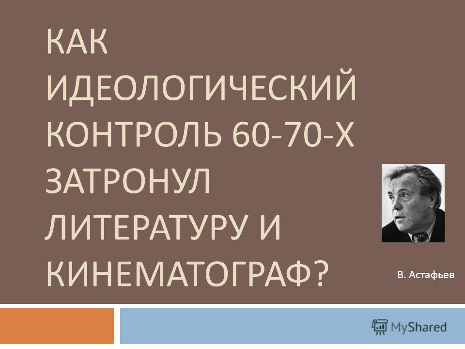 КАК ИДЕОЛОГИЧЕСКИЙ КОНТРОЛЬ 60-70- Х ЗАТРОНУЛ ЛИТЕРАТУРУ И КИНЕМАТОГРАФ ? В. Астафьев