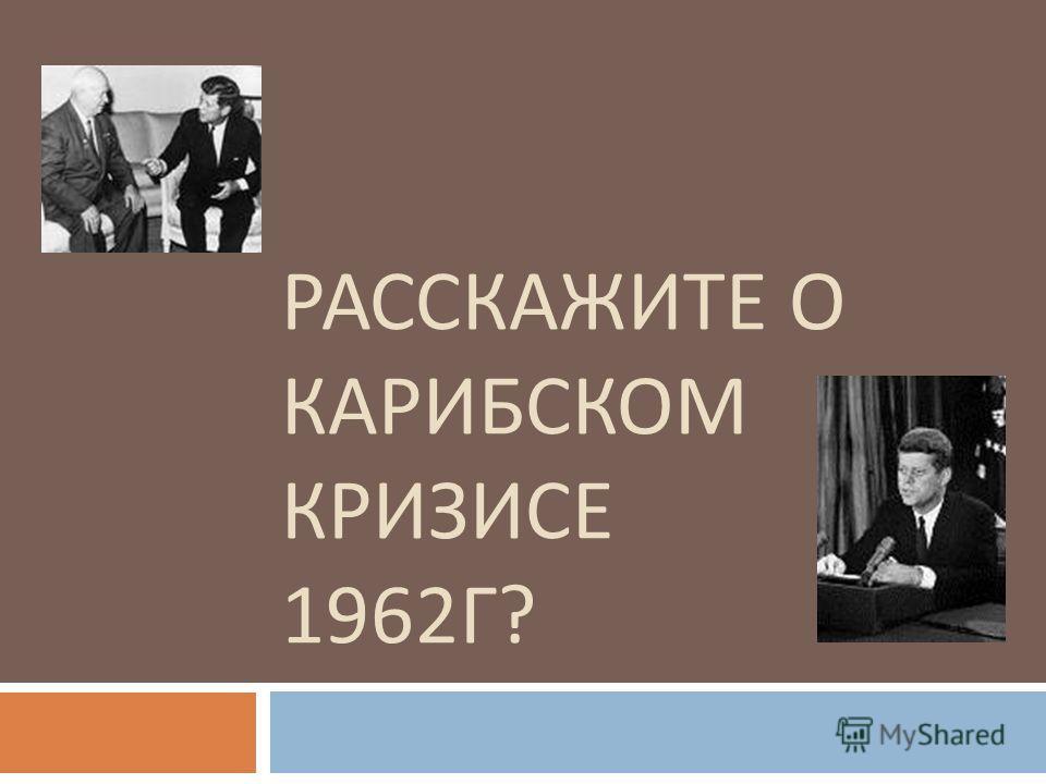 РАССКАЖИТЕ О КАРИБСКОМ КРИЗИСЕ 1962 Г ?