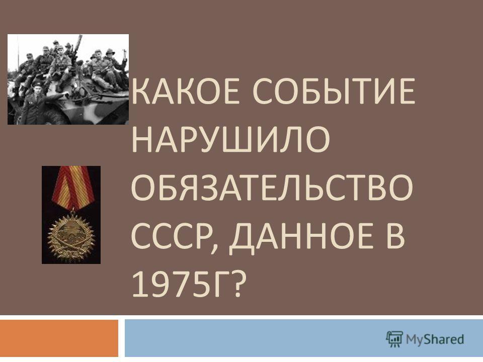 КАКОЕ СОБЫТИЕ НАРУШИЛО ОБЯЗАТЕЛЬСТВО СССР, ДАННОЕ В 1975 Г ?