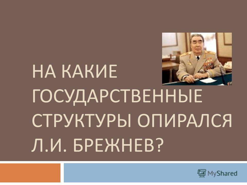 НА КАКИЕ ГОСУДАРСТВЕННЫЕ СТРУКТУРЫ ОПИРАЛСЯ Л. И. БРЕЖНЕВ ?
