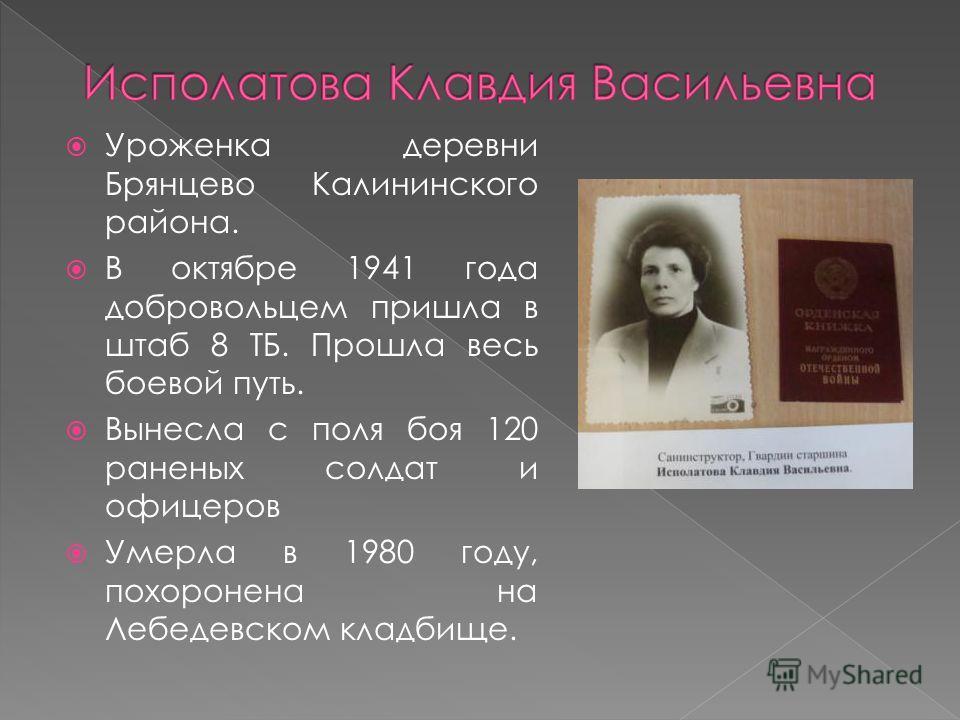 Уроженка деревни Брянцево Калининского района. В октябре 1941 года добровольцем пришла в штаб 8 ТБ. Прошла весь боевой путь. Вынесла с поля боя 120 раненых солдат и офицеров Умерла в 1980 году, похоронена на Лебедевском кладбище.