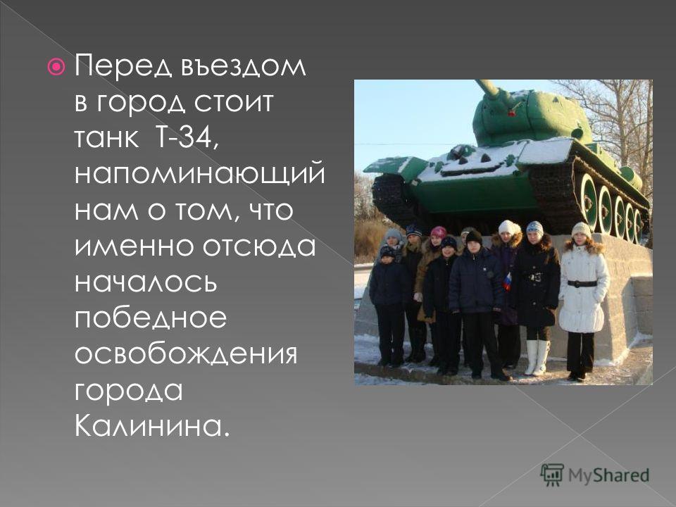 Перед въездом в город стоит танк Т-34, напоминающий нам о том, что именно отсюда началось победное освобождения города Калинина.
