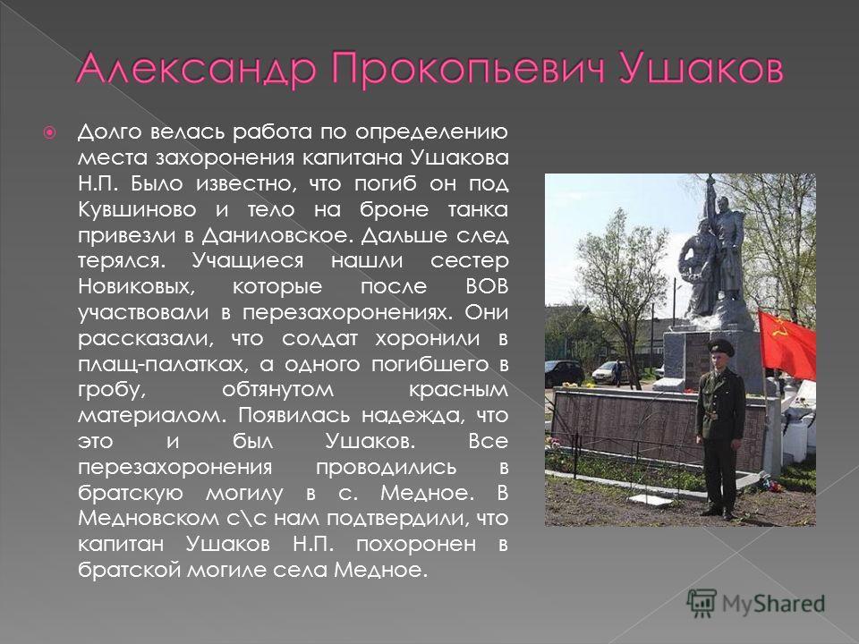 Долго велась работа по определению места захоронения капитана Ушакова Н.П. Было известно, что погиб он под Кувшиново и тело на броне танка привезли в Даниловское. Дальше след терялся. Учащиеся нашли сестер Новиковых, которые после ВОВ участвовали в п