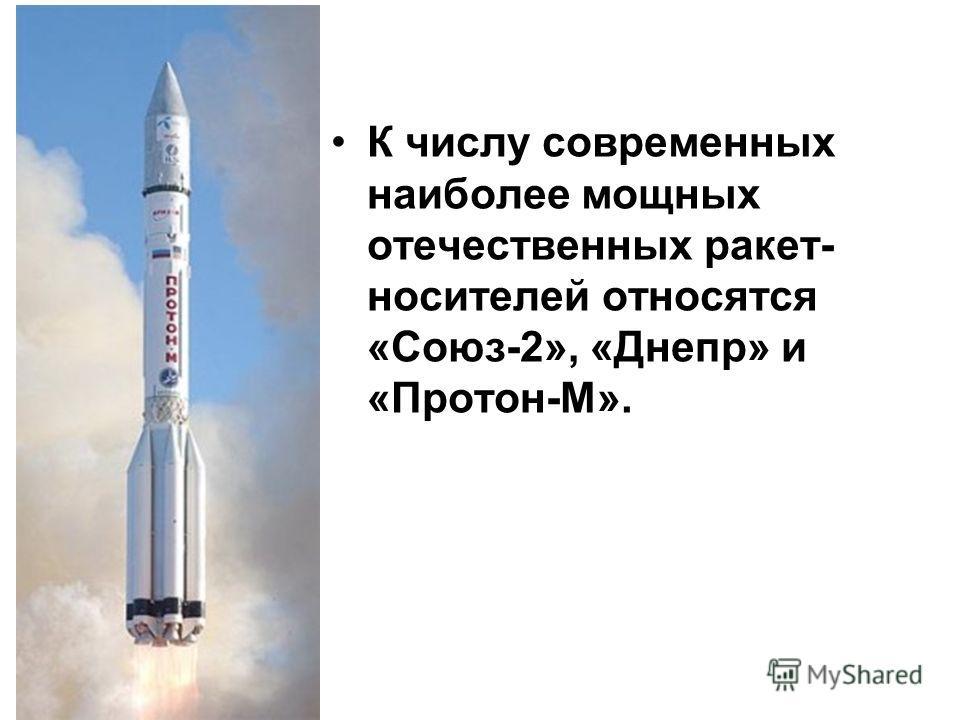 К числу современных наиболее мощных отечественных ракет- носителей относятся «Союз-2», «Днепр» и «Протон-М».