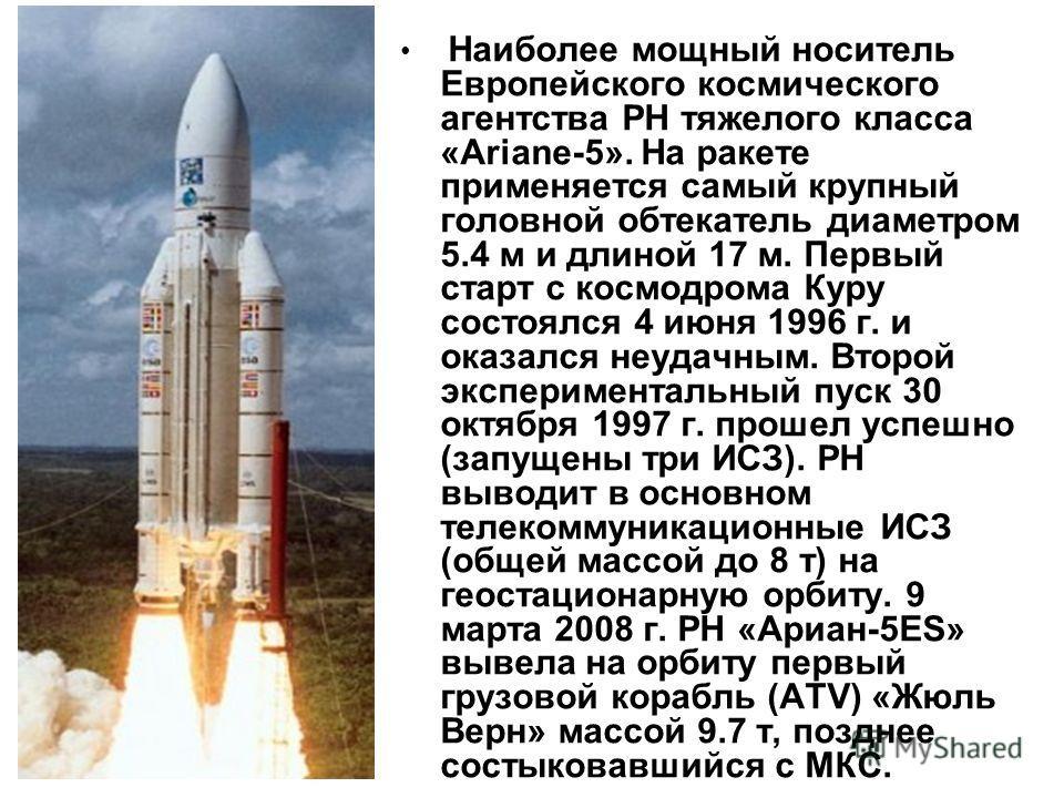 Наиболее мощный носитель Европейского космического агентства РН тяжелого класса «Ariane-5». На ракете применяется самый крупный головной обтекатель диаметром 5.4 м и длиной 17 м. Первый старт с космодрома Куру состоялся 4 июня 1996 г. и оказался неуд