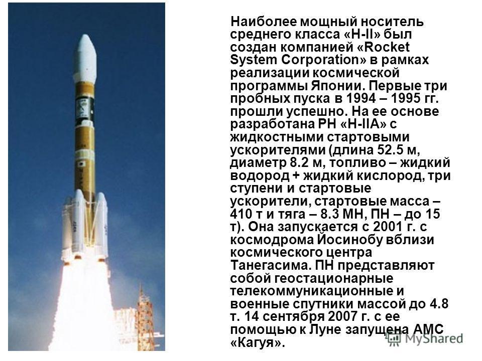 Наиболее мощный носитель среднего класса «Н-II» был создан компанией «Rocket System Corporation» в рамках реализации космической программы Японии. Первые три пробных пуска в 1994 – 1995 гг. прошли успешно. На ее основе разработана РН «Н-IIА» с жидкос