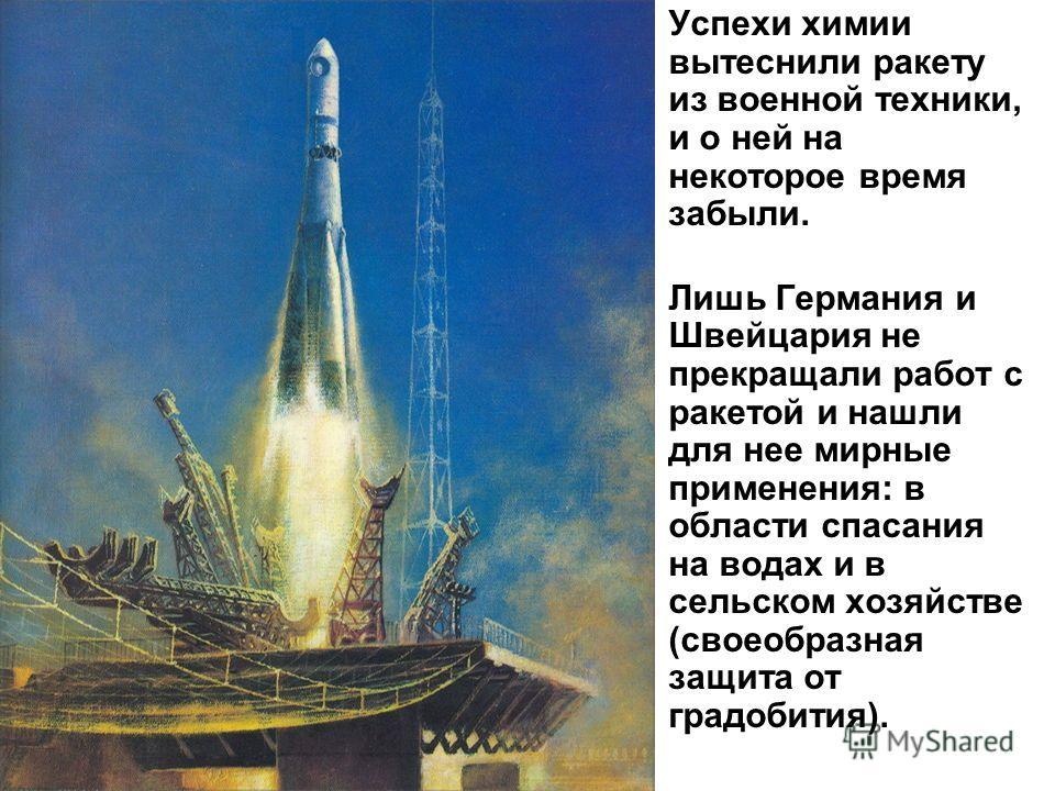 Успехи химии вытеснили ракету из военной техники, и о ней на некоторое время забыли. Лишь Германия и Швейцария не прекращали работ с ракетой и нашли для нее мирные применения: в области спасания на водах и в сельском хозяйстве (своеобразная защита от