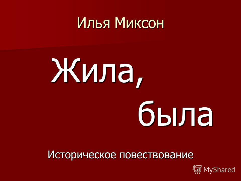 Илья Миксон Жила, Жила, была была Историческое повествование
