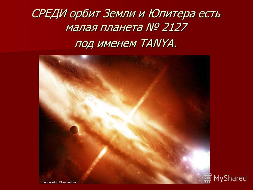 СРЕДИ орбит Земли и Юпитера есть малая планета 2127 под именем TANYA.