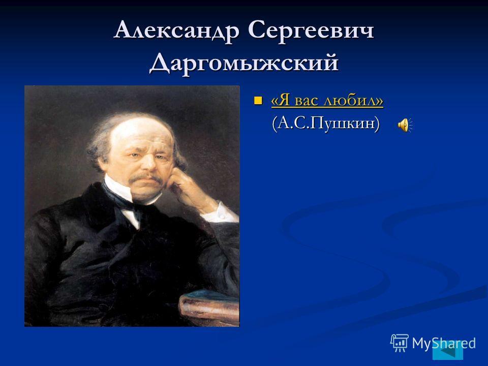Александр Сергеевич Даргомыжский «Я вас любил» (А.С.Пушкин) «Я вас любил»