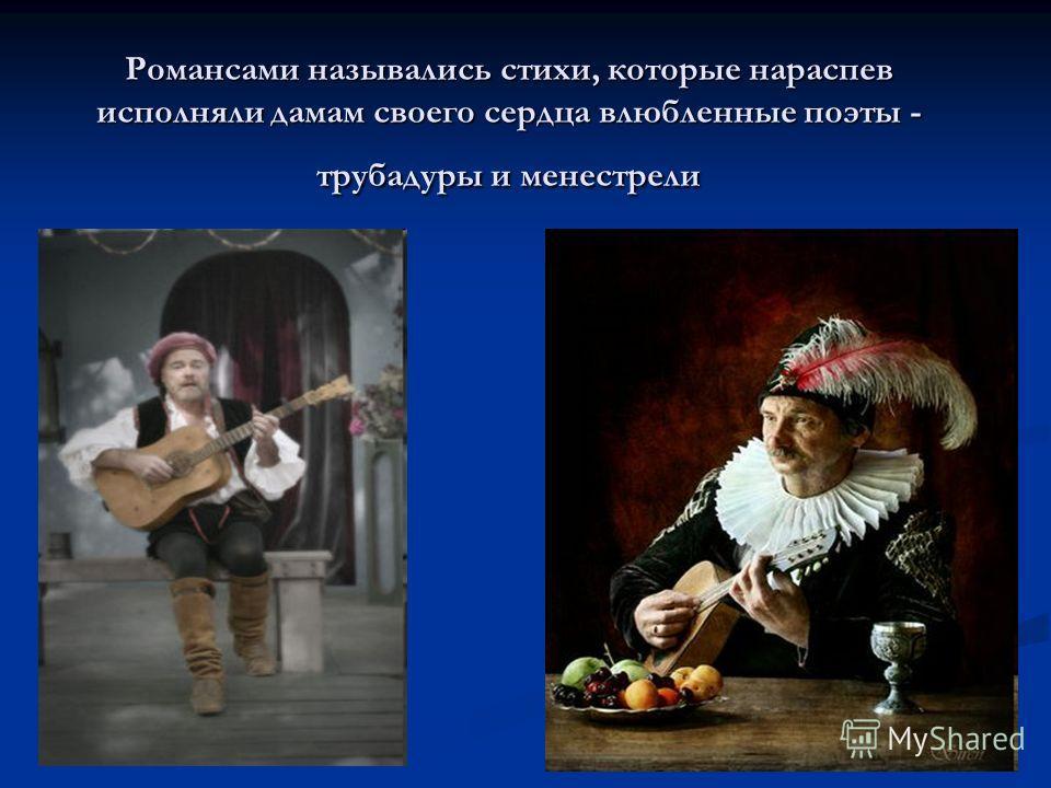 Романсами назывались стихи, которые нараспев исполняли дамам своего сердца влюбленные поэты - трубадуры и менестрели
