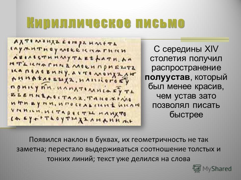 Кириллическое письмо С середины XIV столетия получил распространение полуустав, который был менее красив, чем устав зато позволял писать быстрее Появился наклон в буквах, их геометричность не так заметна; перестало выдерживаться соотношение толстых и