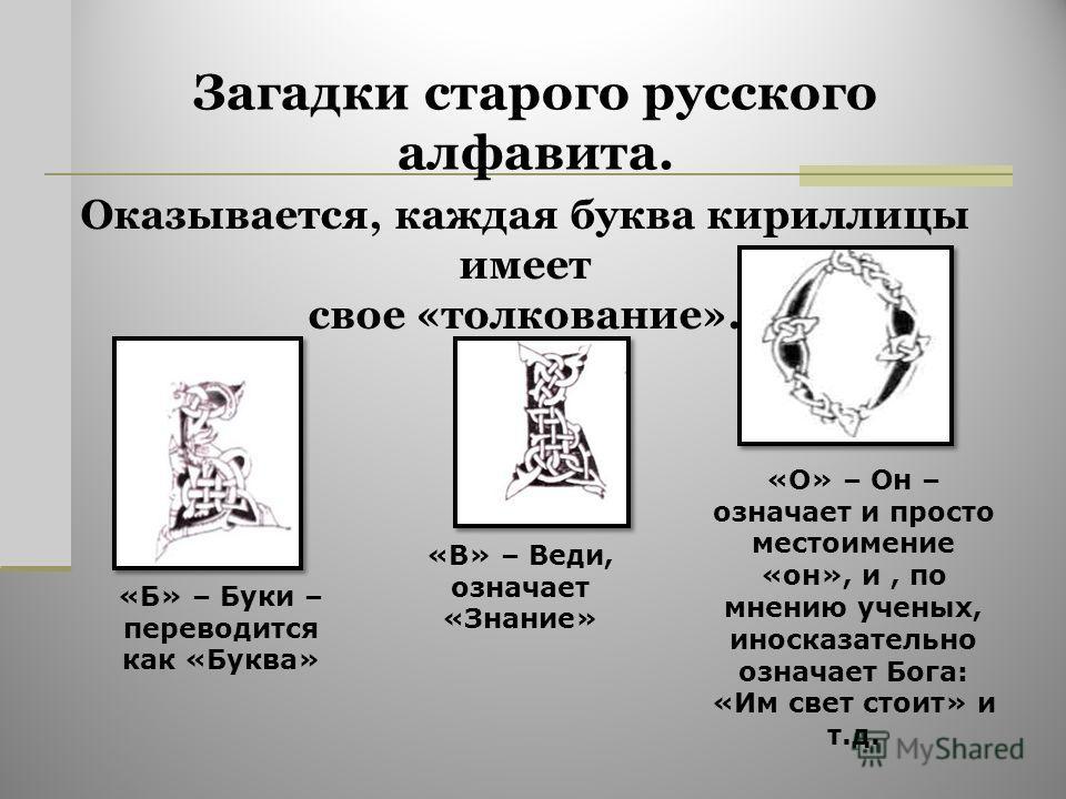 Загадки старого русского алфавита. Оказывается, каждая буква кириллицы имеет свое «толкование». «Б» – Буки – переводится как «Буква» «В» – Веди, означает «Знание» «О» – Он – означает и просто местоимение «он», и, по мнению ученых, иносказательно озна