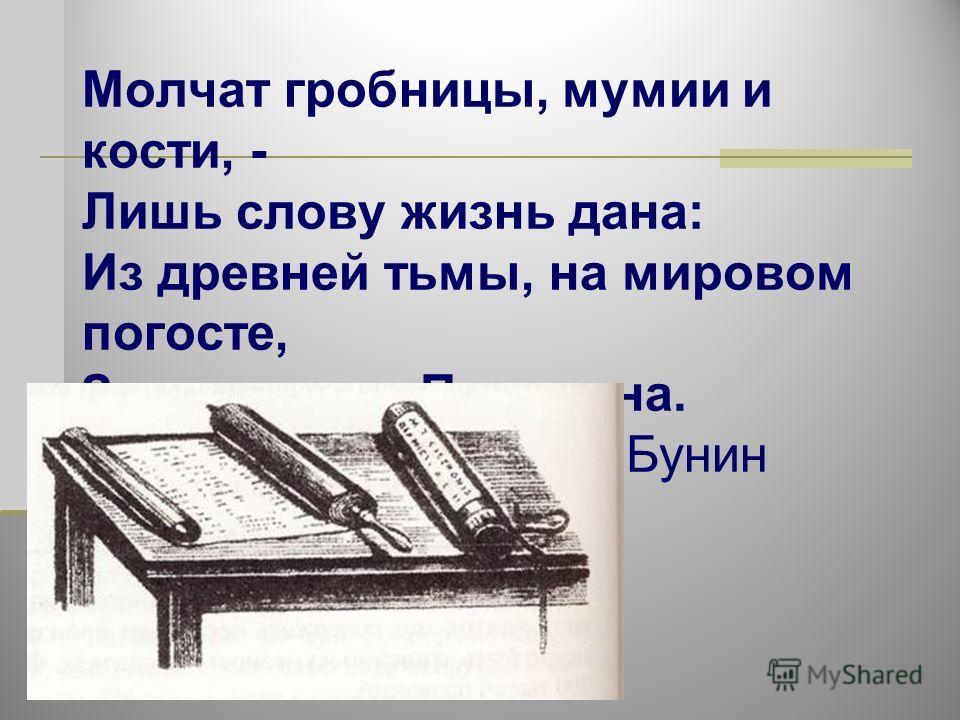 Молчат гробницы, мумии и кости, - Лишь слову жизнь дана: Из древней тьмы, на мировом погосте, Звучат лишь Письмена. И. Бунин