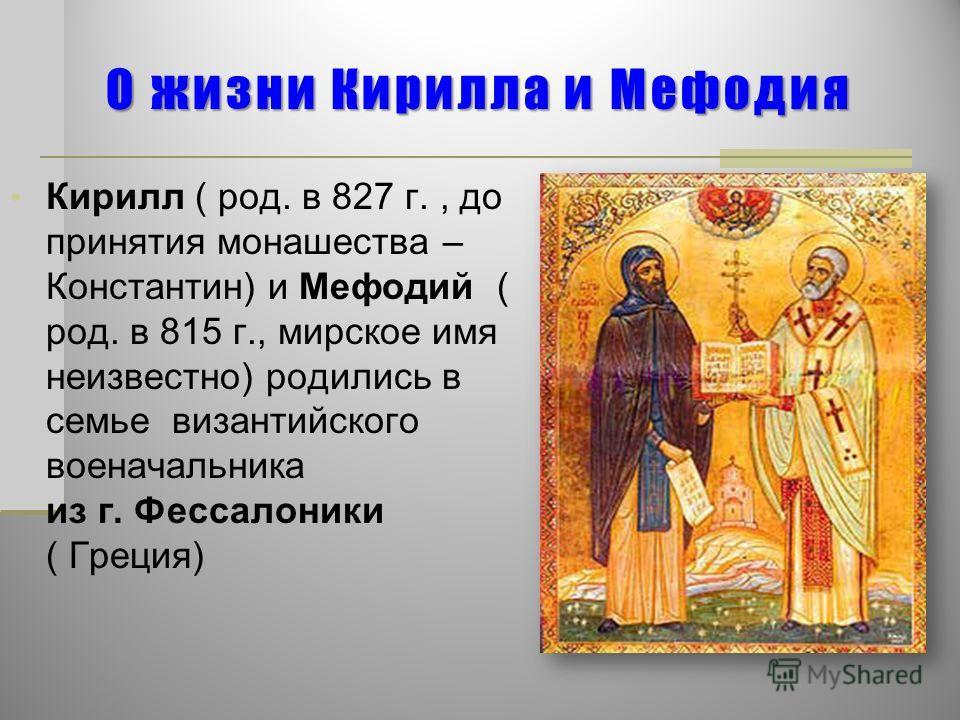 О жизни Кирилла и Мефодия Кирилл ( род. в 827 г., до принятия монашества – Константин) и Мефодий ( род. в 815 г., мирское имя неизвестно) родились в семье византийского военачальника из г. Фессалоники ( Греция)