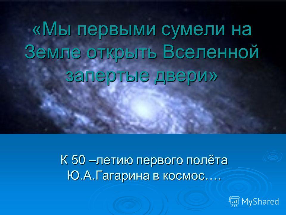 «Мы первыми сумели на Земле открыть Вселенной запертые двери» К 50 –летию первого полёта Ю.А.Гагарина в космос….