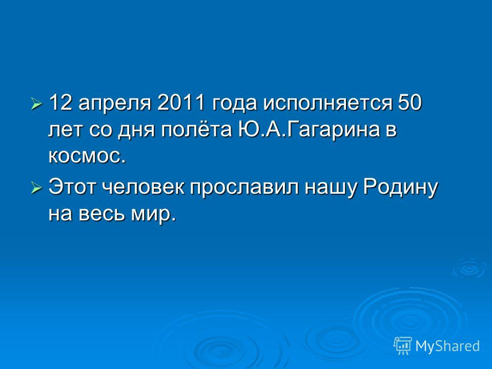12 апреля 2011 года исполняется 50 лет со дня полёта Ю.А.Гагарина в космос. 12 апреля 2011 года исполняется 50 лет со дня полёта Ю.А.Гагарина в космос. Этот человек прославил нашу Родину на весь мир. Этот человек прославил нашу Родину на весь мир.