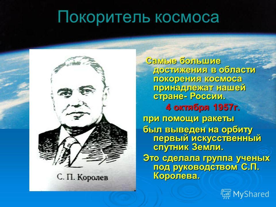 Покоритель космоса Самые большие достижения в области покорения космоса принадлежат нашей стране- России. Самые большие достижения в области покорения космоса принадлежат нашей стране- России. 4 октября 1957г. 4 октября 1957г. при помощи ракеты был в