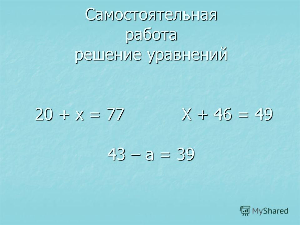 Самостоятельная работа решение уравнений 20 + х = 77 X + 46 = 49 43 – а = 39