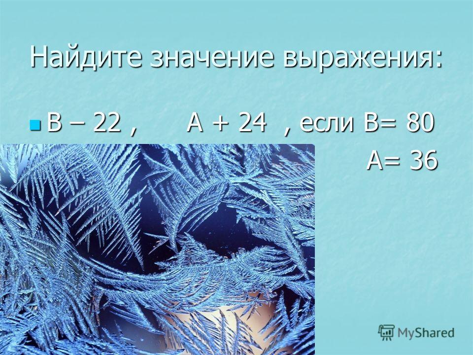 Найдите значение выражения: В – 22, А + 24, если В= 80 В – 22, А + 24, если В= 80 А= 36 А= 36