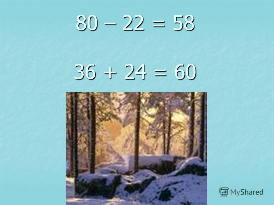 80 – 22 = 58 36 + 24 = 60