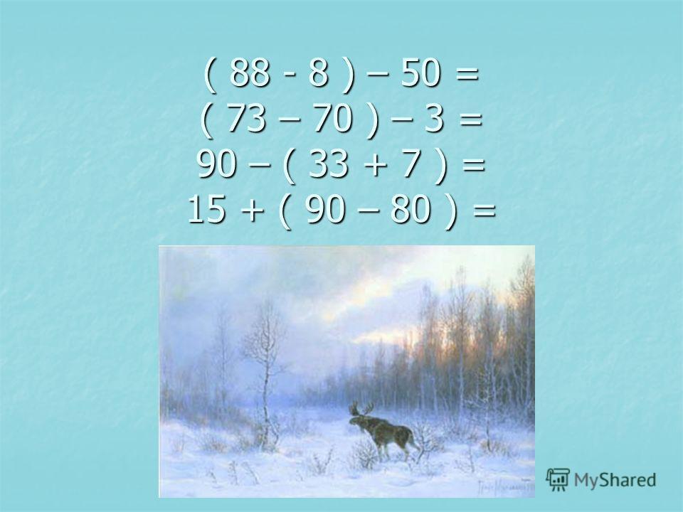 ( 88 - 8 ) – 50 = ( 73 – 70 ) – 3 = 90 – ( 33 + 7 ) = 15 + ( 90 – 80 ) =