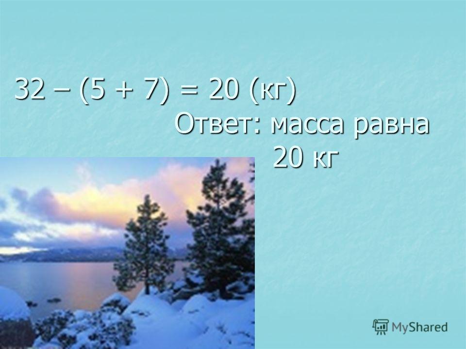 32 – (5 + 7) = 20 (кг) Ответ: масса равна 20 кг