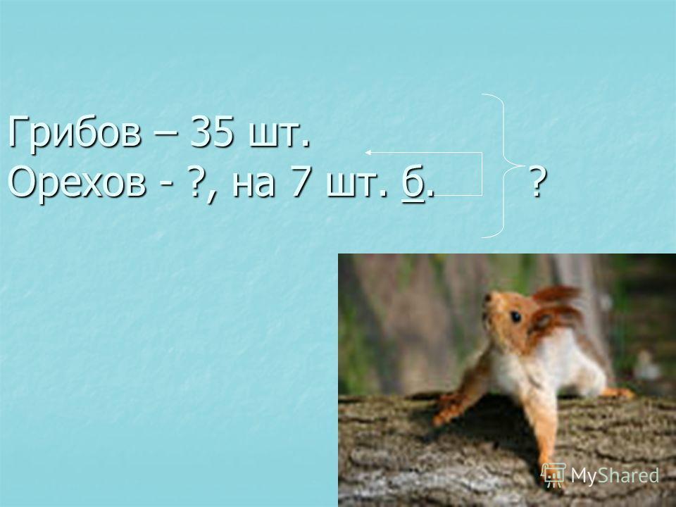 Грибов – 35 шт. Орехов - ?, на 7 шт. б. ?