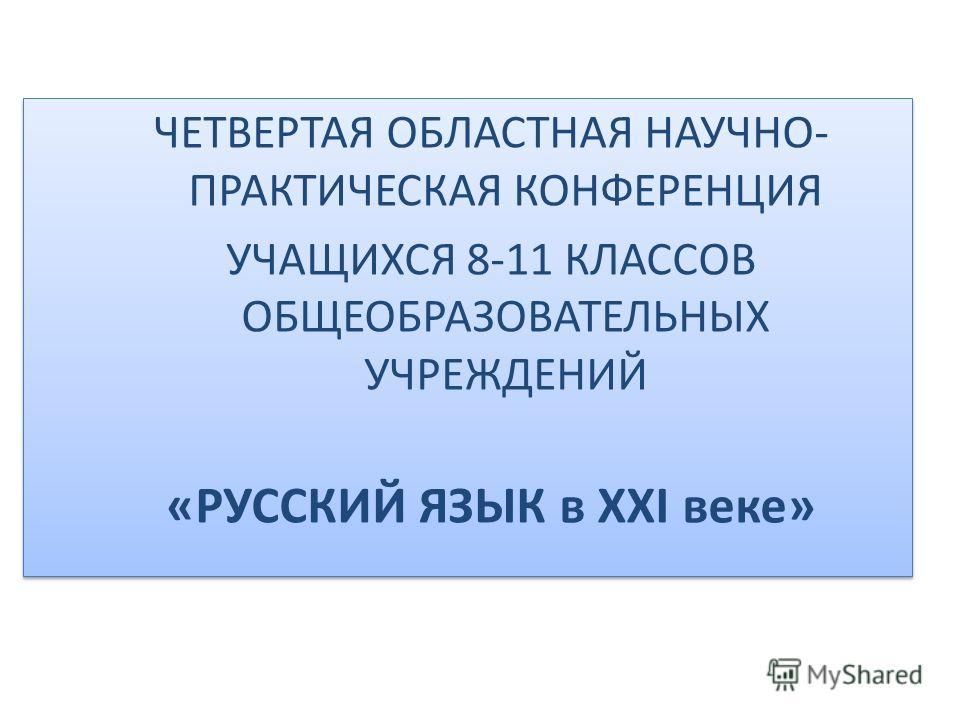 ЧЕТВЕРТАЯ ОБЛАСТНАЯ НАУЧНО- ПРАКТИЧЕСКАЯ КОНФЕРЕНЦИЯ УЧАЩИХСЯ 8-11 КЛАССОВ ОБЩЕОБРАЗОВАТЕЛЬНЫХ УЧРЕЖДЕНИЙ «РУССКИЙ ЯЗЫК в XXI веке» ЧЕТВЕРТАЯ ОБЛАСТНАЯ НАУЧНО- ПРАКТИЧЕСКАЯ КОНФЕРЕНЦИЯ УЧАЩИХСЯ 8-11 КЛАССОВ ОБЩЕОБРАЗОВАТЕЛЬНЫХ УЧРЕЖДЕНИЙ «РУССКИЙ ЯЗЫ