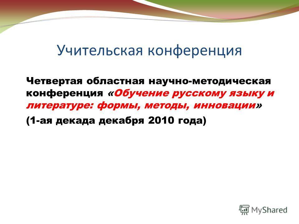 Учительская конференция Четвертая областная научно-методическая конференция «Обучение русскому языку и литературе: формы, методы, инновации» (1-ая декада декабря 2010 года)