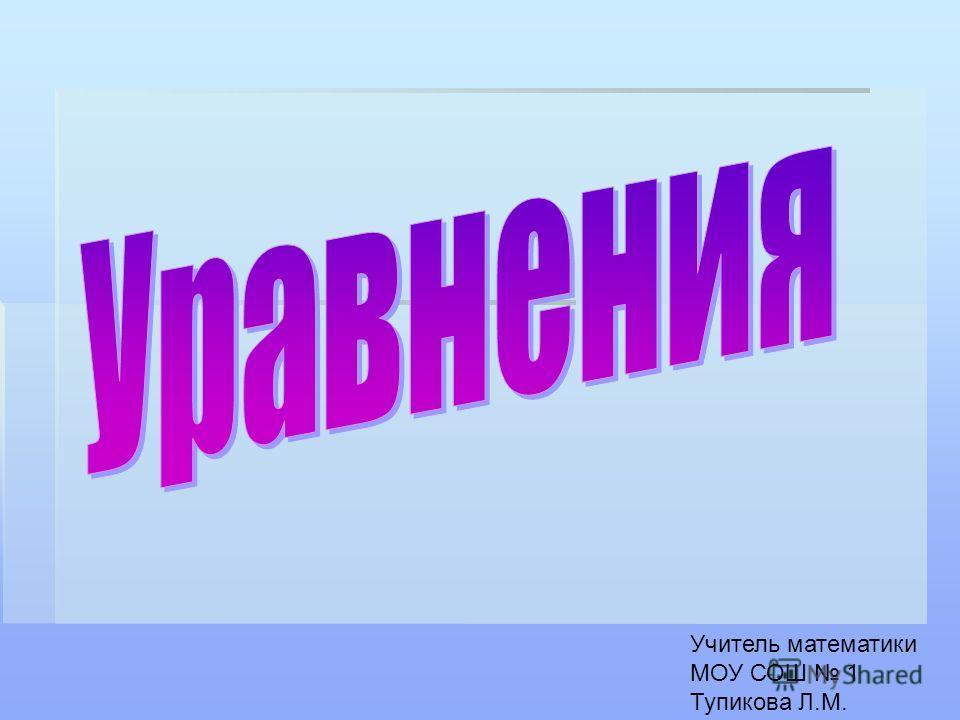 Учитель математики МОУ СОШ 1 Тупикова Л.М.