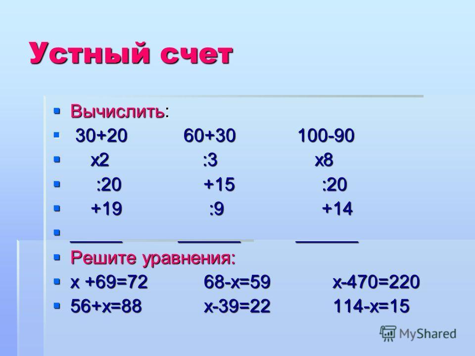 Устный счет Вычислить: Вычислить: 30+20 60+30 100-90 30+20 60+30 100-90 х2 :3 х8 х2 :3 х8 :20 +15 :20 :20 +15 :20 +19 :9 +14 +19 :9 +14 _____ ______ ______ _____ ______ ______ Решите уравнения: Решите уравнения: х +69=72 68-х=59 х-470=220 х +69=72 68