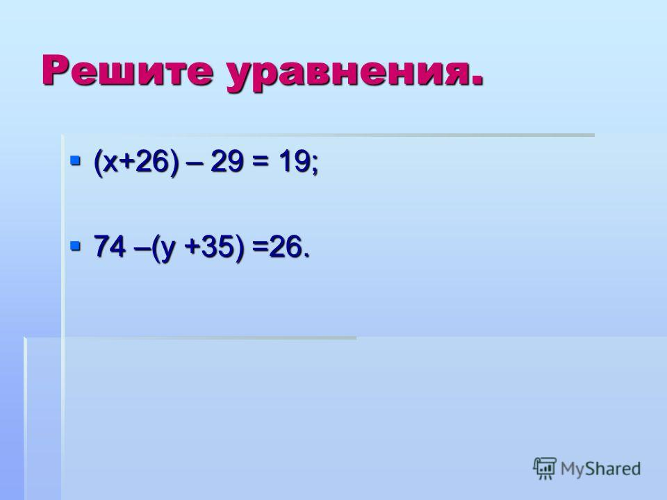 Решите уравнения. (х+26) – 29 = 19; (х+26) – 29 = 19; 74 –(у +35) =26. 74 –(у +35) =26.