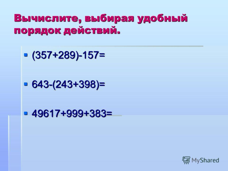 Вычислите, выбирая удобный порядок действий. (357+289)-157= (357+289)-157= 643-(243+398)= 643-(243+398)= 49617+999+383= 49617+999+383=