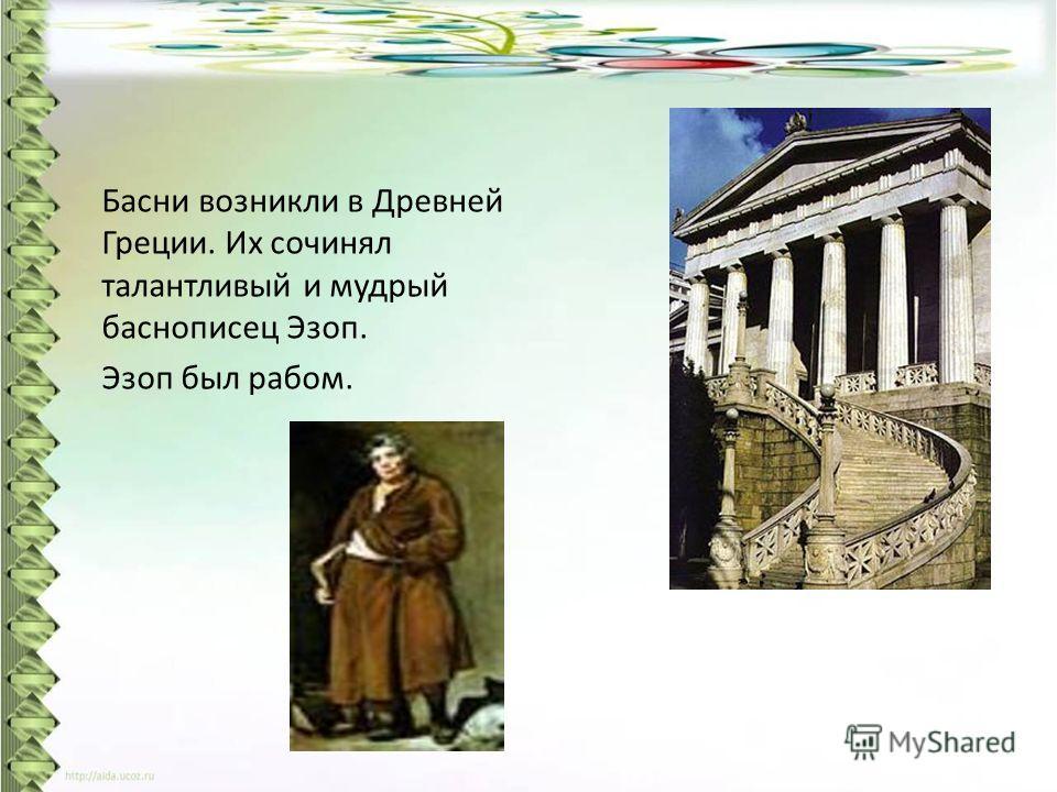 Басни возникли в Древней Греции. Их сочинял талантливый и мудрый баснописец Эзоп. Эзоп был рабом.