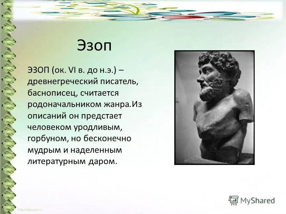 Эзоп ЭЗОП (ок. VI в. до н.э.) – древнегреческий писатель, баснописец, считается родоначальником жанра.Из описаний он предстает человеком уродливым, горбуном, но бесконечно мудрым и наделенным литературным даром.